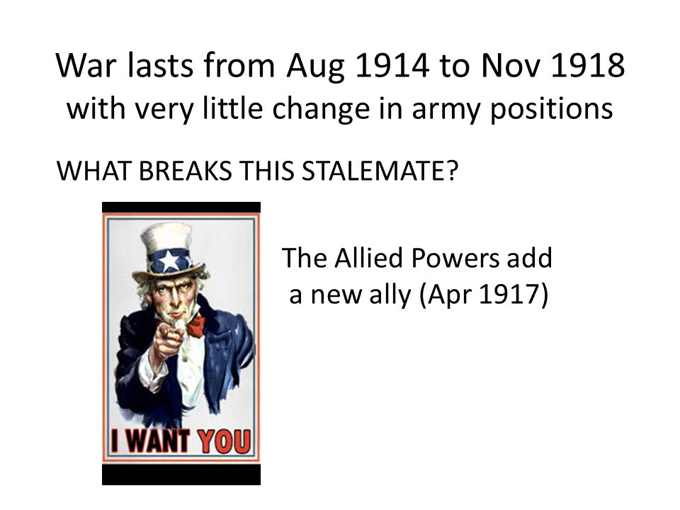 War lasts from Aug 1914 to Nov 1918 with very little change in army positions WHAT BREAKS THIS STALEMATE*.