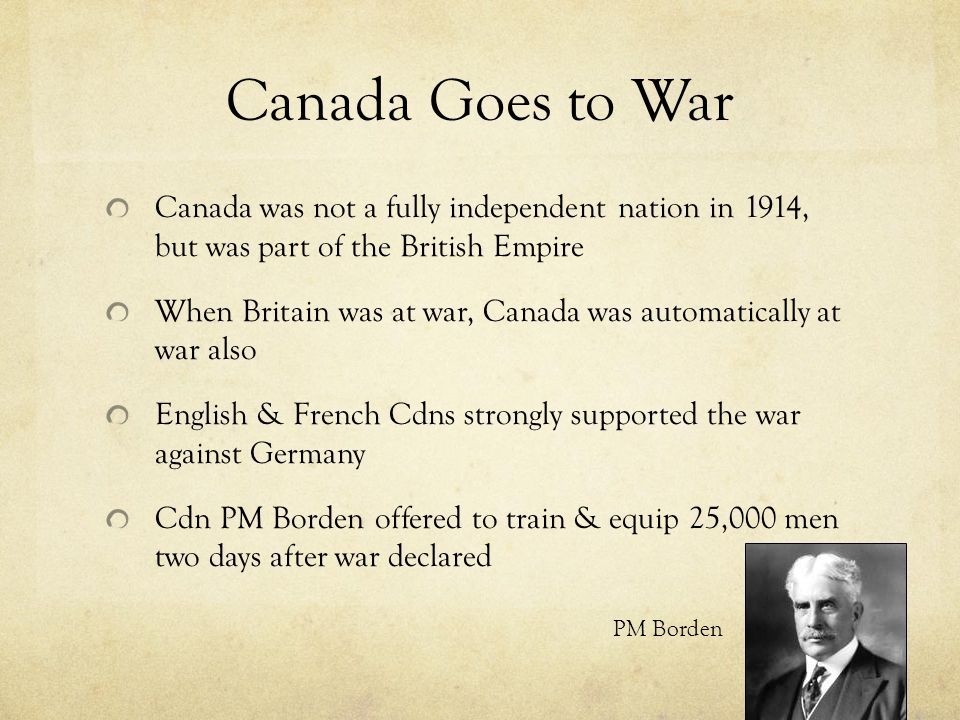 Canada Goes to War Canada was not a fully independent nation in 1914, but was part of the British Empire When Britain was at war, Canada was automatic