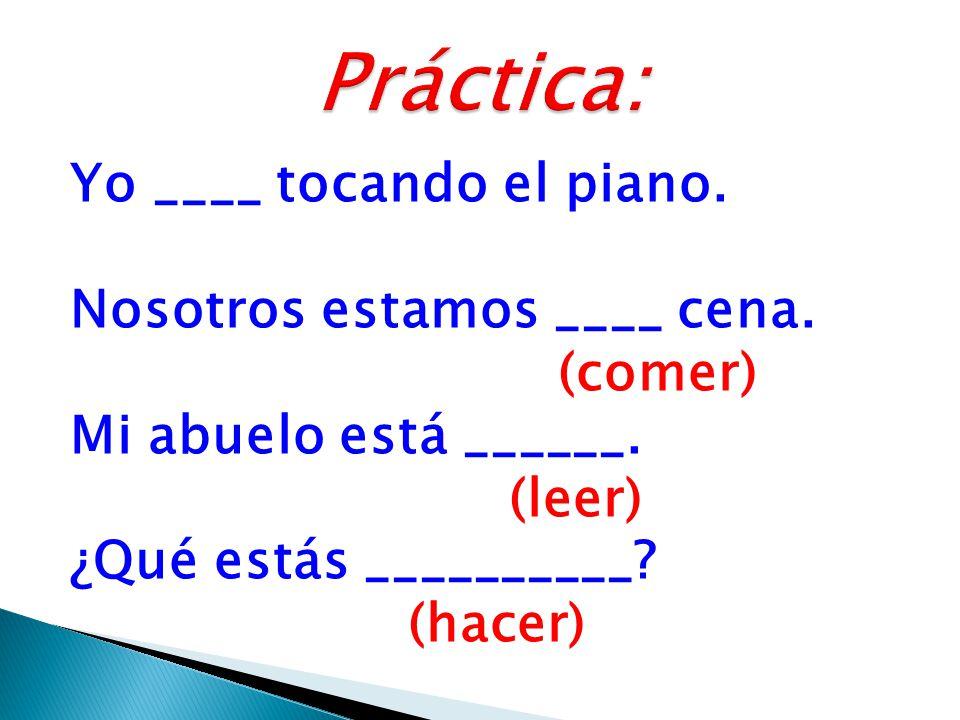 Yo ____ tocando el piano. Nosotros estamos ____ cena.