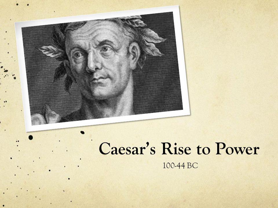 Caesar's Rise to Power Julius Caesar- greatest military leader in Roman history.