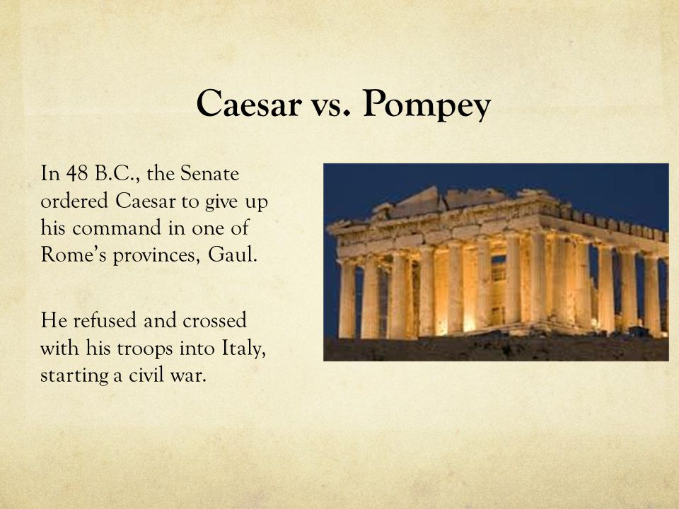 Caesar vs. Pompey In 48 B.C., the Senate ordered Caesar to give up his command in one of Rome's provinces, Gaul. He refused and crossed with his troop