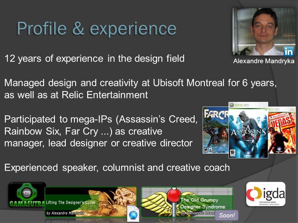 Profile & experience 12 years of experience in the design field Managed design and creativity at Ubisoft Montreal for 6 years, as well as at Relic Entertainment Participated to mega-IPs (Assassin's Creed, Rainbow Six, Far Cry...) as creative manager, lead designer or creative director Experienced speaker, columnist and creative coach Alexandre Mandryka Soon!