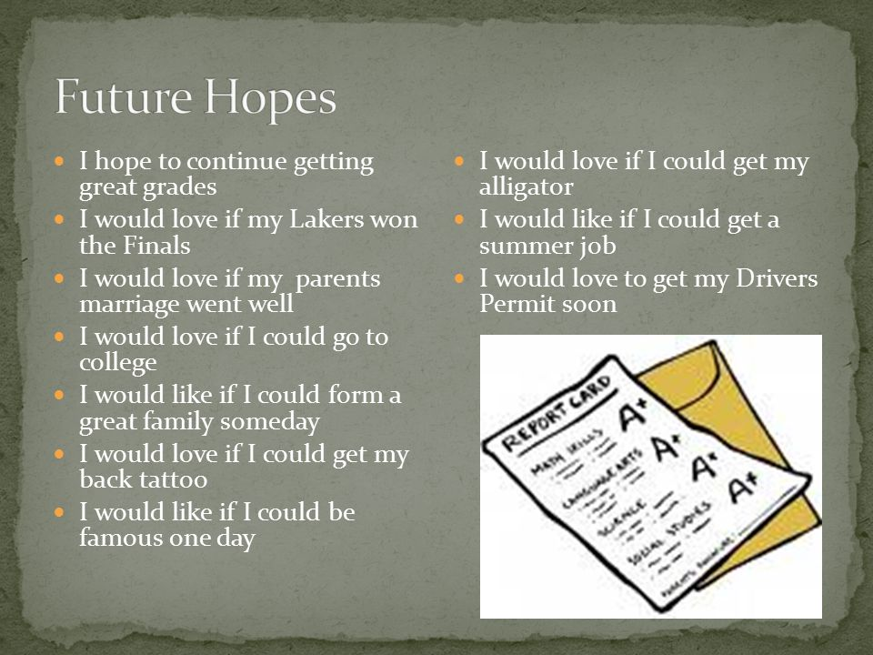 I hope to continue getting great grades I would love if my Lakers won the Finals I would love if my parents marriage went well I would love if I could go to college I would like if I could form a great family someday I would love if I could get my back tattoo I would like if I could be famous one day I would love if I could get my alligator I would like if I could get a summer job I would love to get my Drivers Permit soon