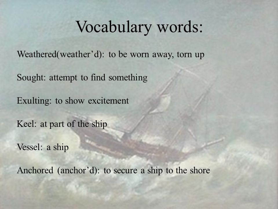 Vocabulary words: Weathered(weather'd): to be worn away, torn up Sought: attempt to find something Exulting: to show excitement Keel: at part of the ship Vessel: a ship Anchored (anchor'd): to secure a ship to the shore