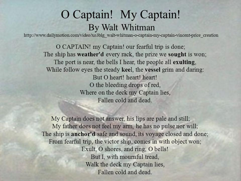 O Captain! My Captain! By Walt Whitman http://www.dailymotion.com/video/xo3blg_walt-whitman-o-captain-my-captain-vincent-price_creation O CAPTAIN! my