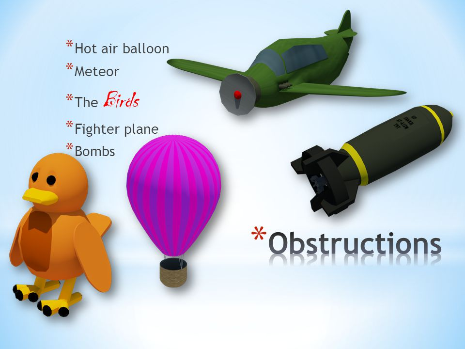 * Hot air balloon * Meteor * The Birds * Fighter plane * Bombs