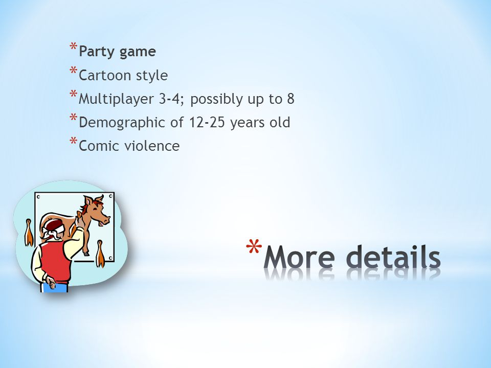 * Party game * Cartoon style * Multiplayer 3-4; possibly up to 8 * Demographic of 12-25 years old * Comic violence