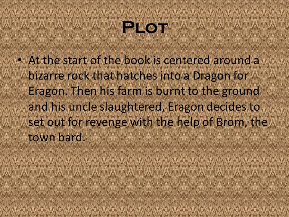 Plot At the start of the book is centered around a bizarre rock that hatches into a Dragon for Eragon.
