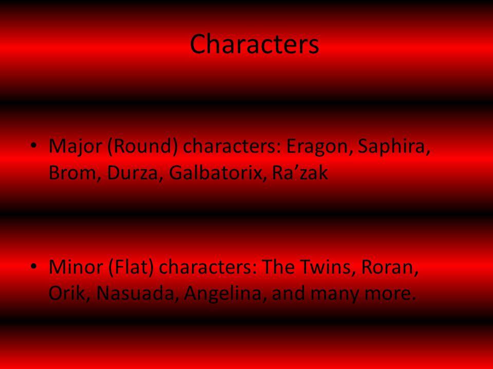 Characters Major (Round) characters: Eragon, Saphira, Brom, Durza, Galbatorix, Ra'zak Minor (Flat) characters: The Twins, Roran, Orik, Nasuada, Angelina, and many more.