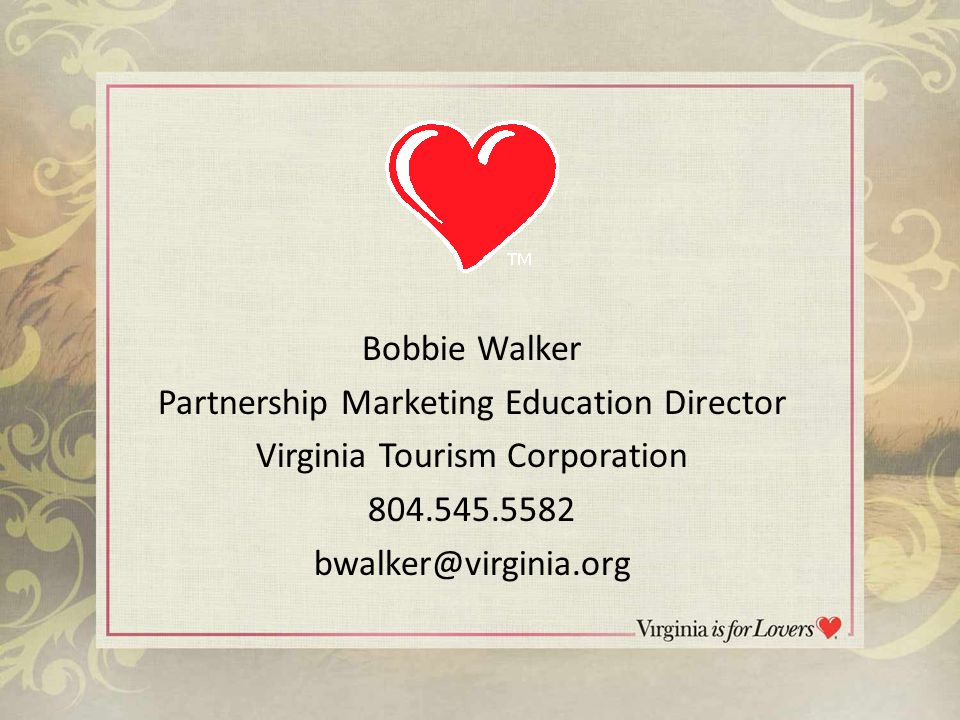 Bobbie Walker Partnership Marketing Education Director Virginia Tourism Corporation 804.545.5582 bwalker@virginia.org