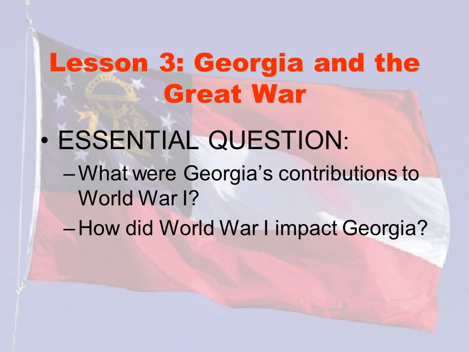 Lesson 3: Georgia and the Great War ESSENTIAL QUESTION : –What were Georgia's contributions to World War I? –How did World War I impact Georgia?