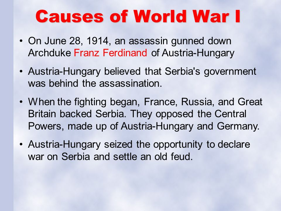 Causes of World War I On June 28, 1914, an assassin gunned down Archduke Franz Ferdinand of Austria-Hungary Austria-Hungary believed that Serbia's gov