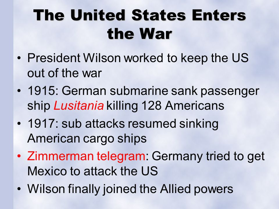 The United States Enters the War President Wilson worked to keep the US out of the war 1915: German submarine sank passenger ship Lusitania killing 12