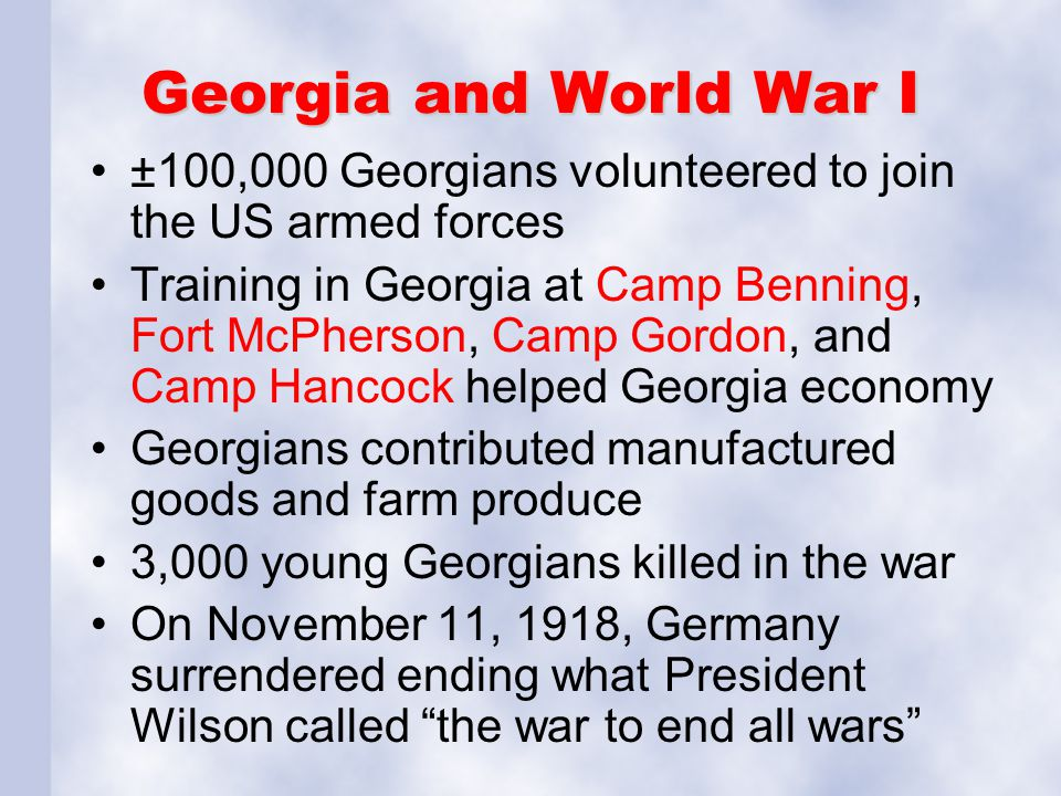Georgia and World War I ±100,000 Georgians volunteered to join the US armed forces Training in Georgia at Camp Benning, Fort McPherson, Camp Gordon, a