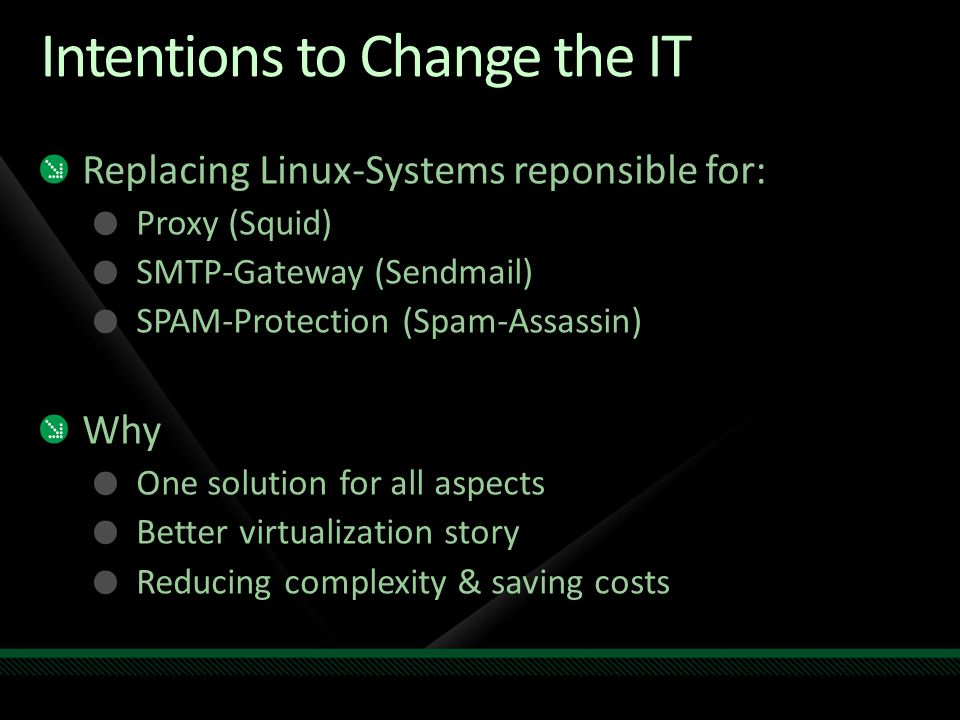 Intentions to Change the IT Replacing Linux-Systems reponsible for: Proxy (Squid) SMTP-Gateway (Sendmail) SPAM-Protection (Spam-Assassin) Why One solution for all aspects Better virtualization story Reducing complexity & saving costs