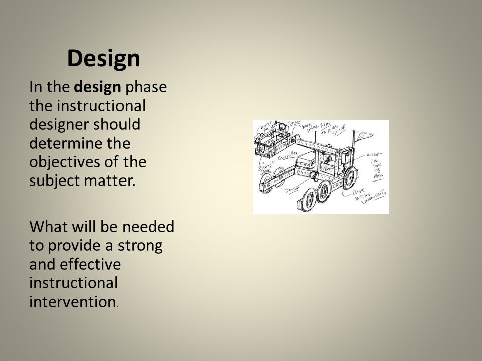 Design In the design phase the instructional designer should determine the objectives of the subject matter. What will be needed to provide a strong a