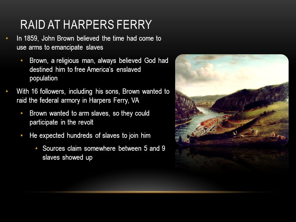 RAID AT HARPERS FERRY The raid was a failure Brown and most of his followers were either killed (his sons) or captured within 36 hours Brown was arrested by Col.