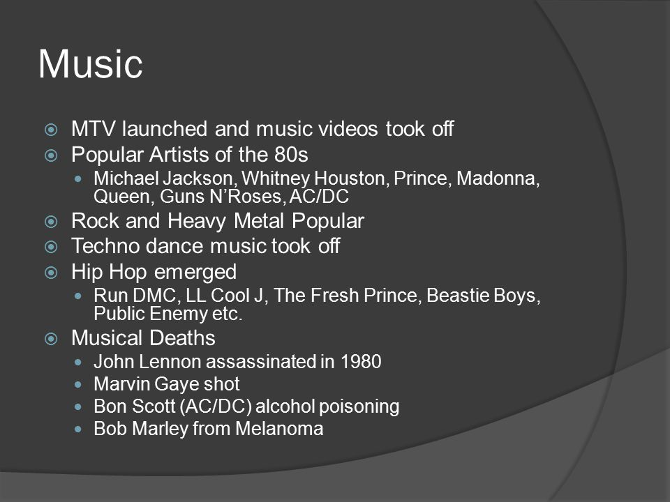 Music  MTV launched and music videos took off  Popular Artists of the 80s Michael Jackson, Whitney Houston, Prince, Madonna, Queen, Guns N'Roses, AC/DC  Rock and Heavy Metal Popular  Techno dance music took off  Hip Hop emerged Run DMC, LL Cool J, The Fresh Prince, Beastie Boys, Public Enemy etc.