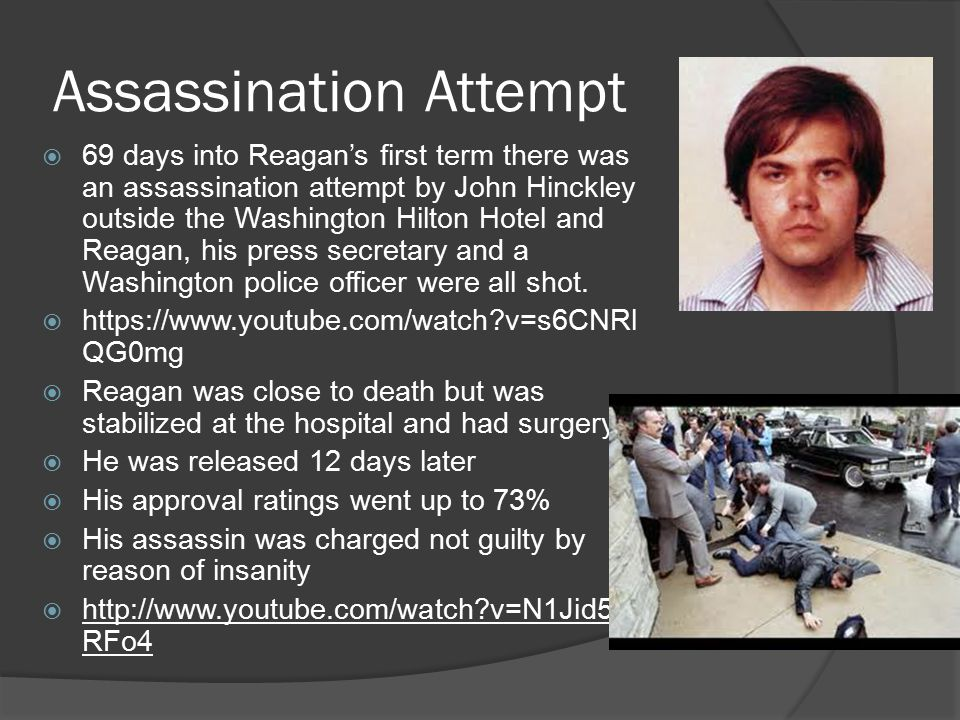 Assassination Attempt  69 days into Reagan's first term there was an assassination attempt by John Hinckley outside the Washington Hilton Hotel and Reagan, his press secretary and a Washington police officer were all shot.
