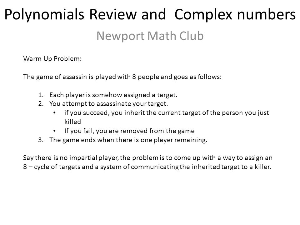 Polynomials Review and Complex numbers Newport Math Club Warm Up Problem: The game of assassin is played with 8 people and goes as follows: 1.Each player is somehow assigned a target.