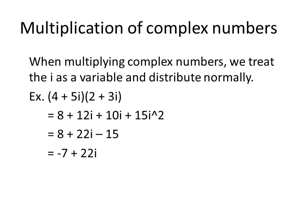 Multiplication of complex numbers When multiplying complex numbers, we treat the i as a variable and distribute normally.