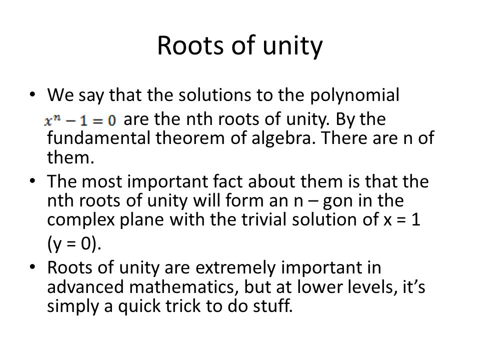 Roots of unity We say that the solutions to the polynomial are the nth roots of unity.