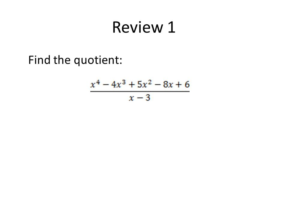 Review 1 Find the quotient: