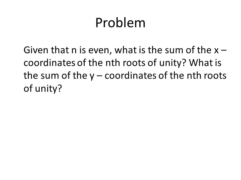Problem Given that n is even, what is the sum of the x – coordinates of the nth roots of unity.