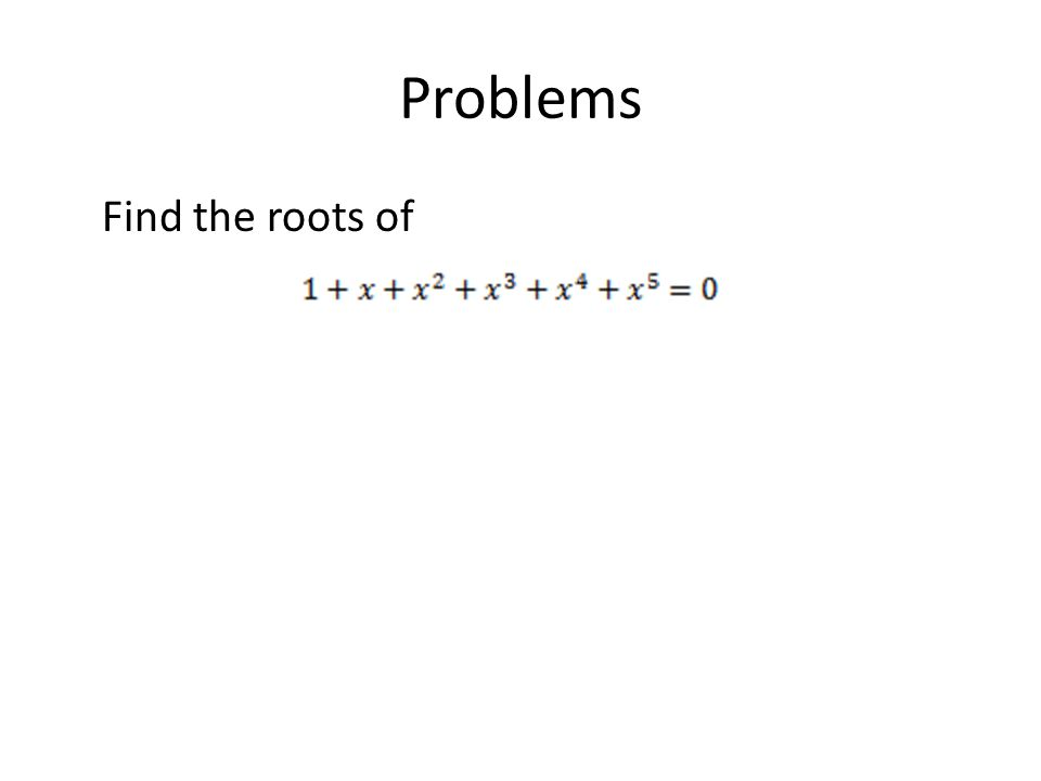 Problems Find the roots of