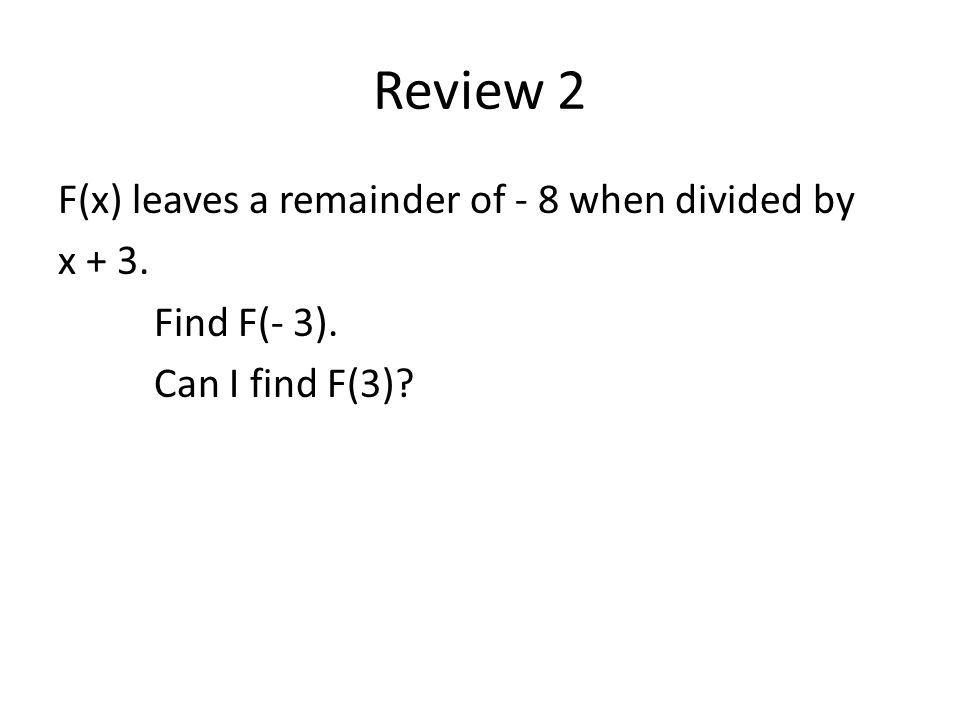 Review 2 F(x) leaves a remainder of - 8 when divided by x + 3. Find F(- 3). Can I find F(3)