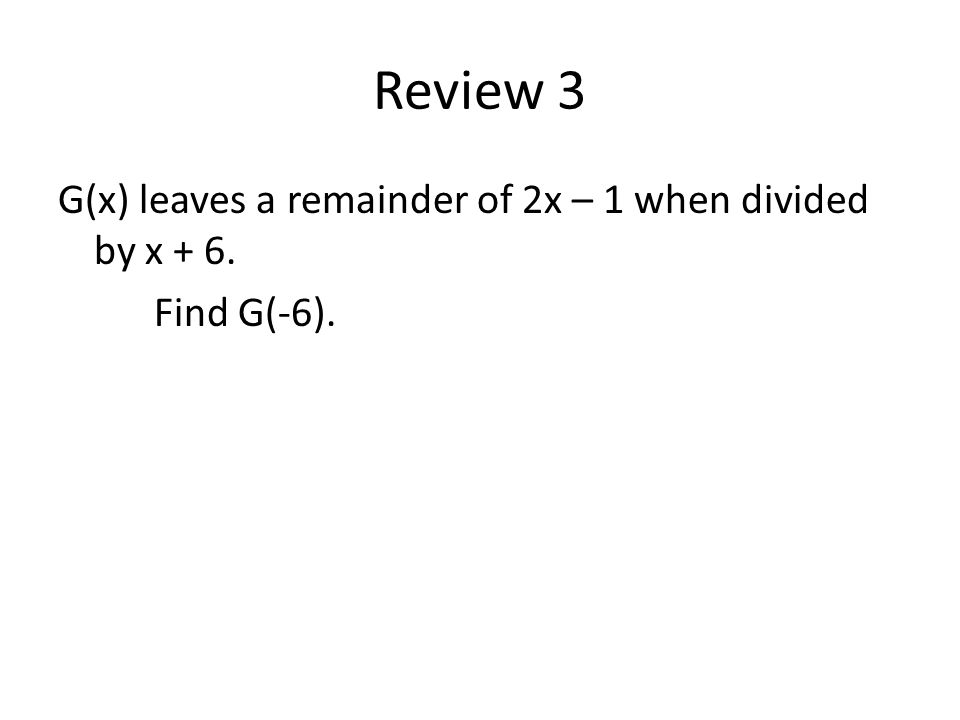 Review 3 G(x) leaves a remainder of 2x – 1 when divided by x + 6. Find G(-6).