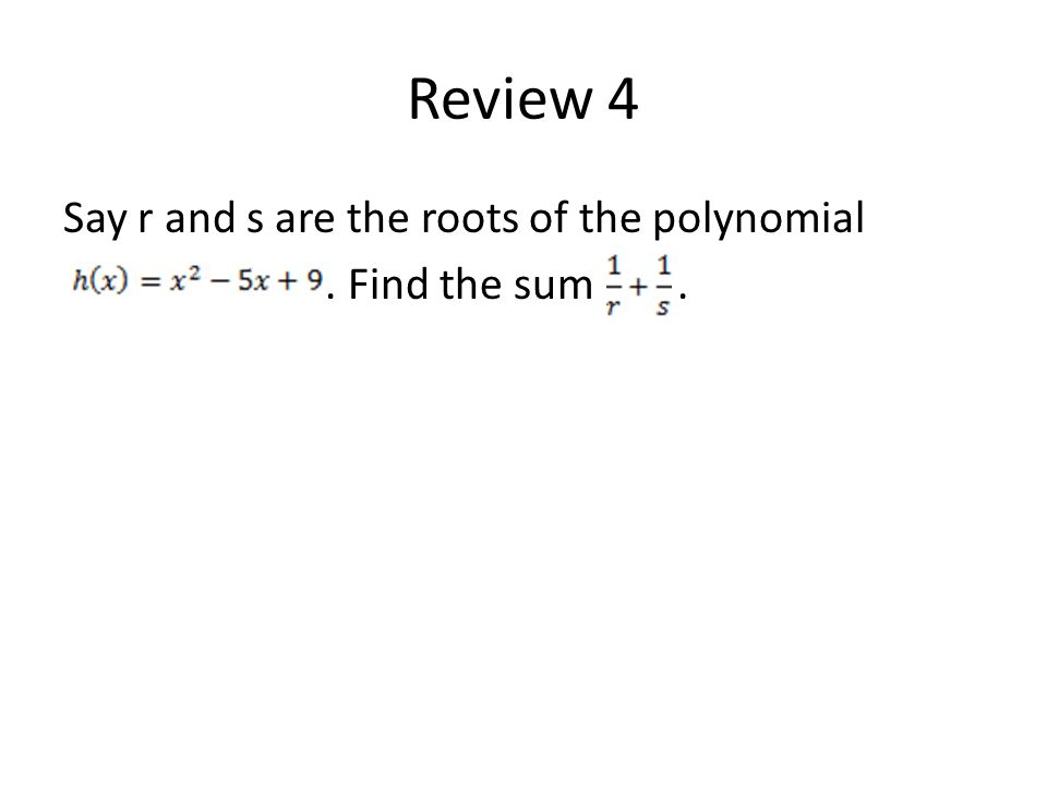 Review 4 Say r and s are the roots of the polynomial. Find the sum.
