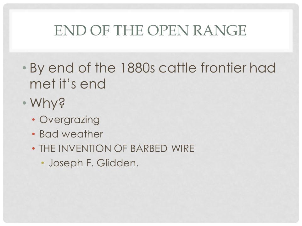 END OF THE OPEN RANGE By end of the 1880s cattle frontier had met it's end Why? Overgrazing Bad weather THE INVENTION OF BARBED WIRE Joseph F. Glidden
