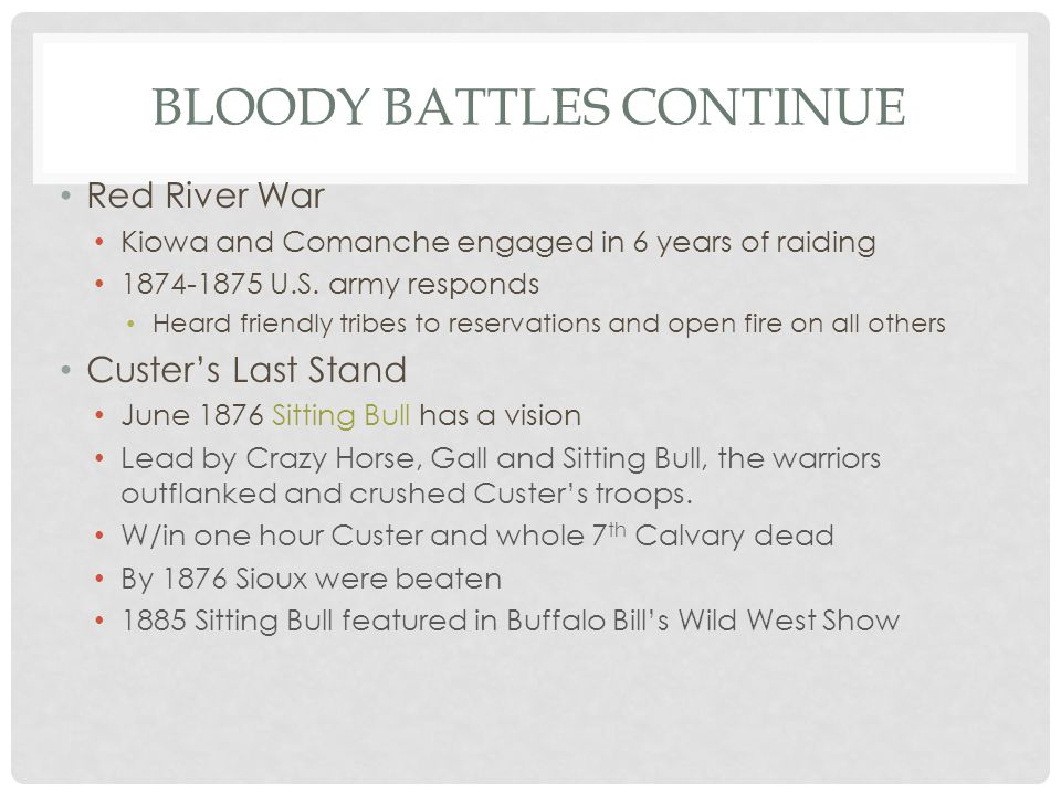 BLOODY BATTLES CONTINUE Red River War Kiowa and Comanche engaged in 6 years of raiding 1874-1875 U.S. army responds Heard friendly tribes to reservati