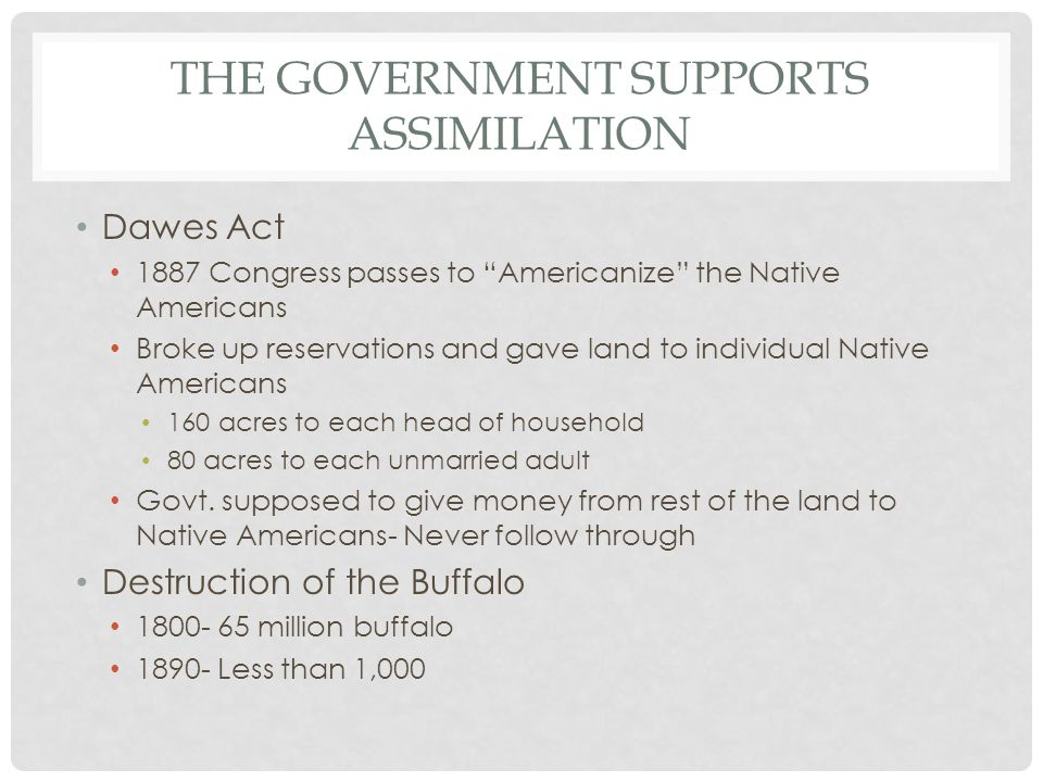 """THE GOVERNMENT SUPPORTS ASSIMILATION Dawes Act 1887 Congress passes to """"Americanize"""" the Native Americans Broke up reservations and gave land to indiv"""