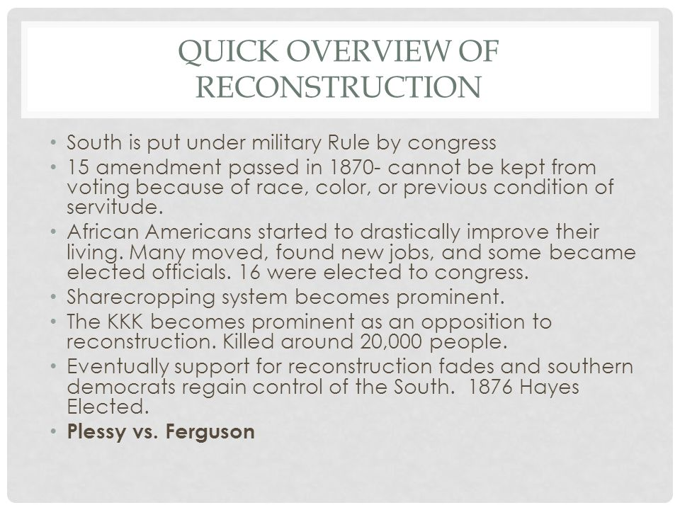 QUICK OVERVIEW OF RECONSTRUCTION South is put under military Rule by congress 15 amendment passed in 1870- cannot be kept from voting because of race,