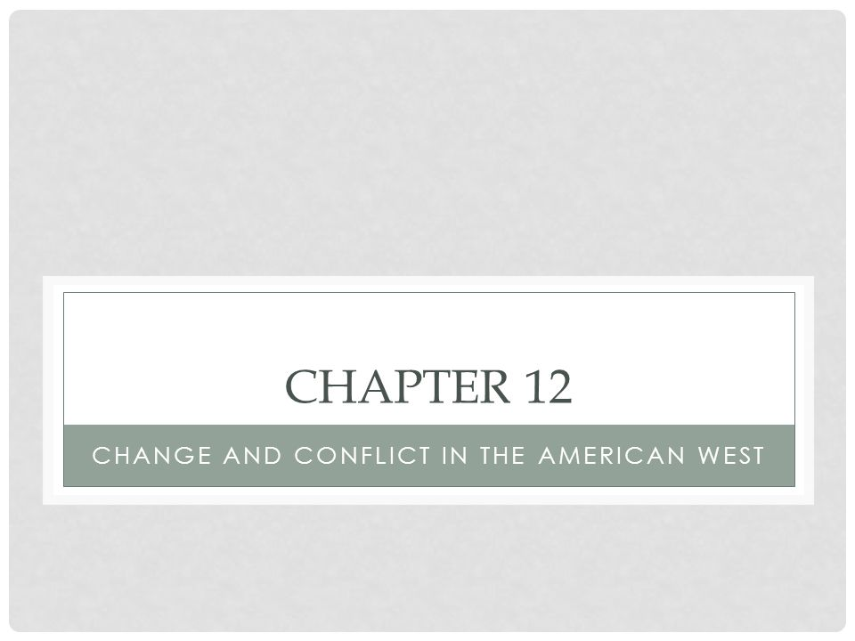 CHAPTER 12 CHANGE AND CONFLICT IN THE AMERICAN WEST
