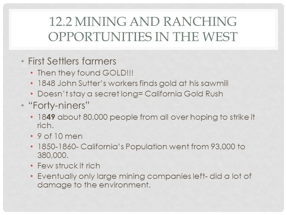 12.2 MINING AND RANCHING OPPORTUNITIES IN THE WEST First Settlers farmers Then they found GOLD!!! 1848 John Sutter's workers finds gold at his sawmill