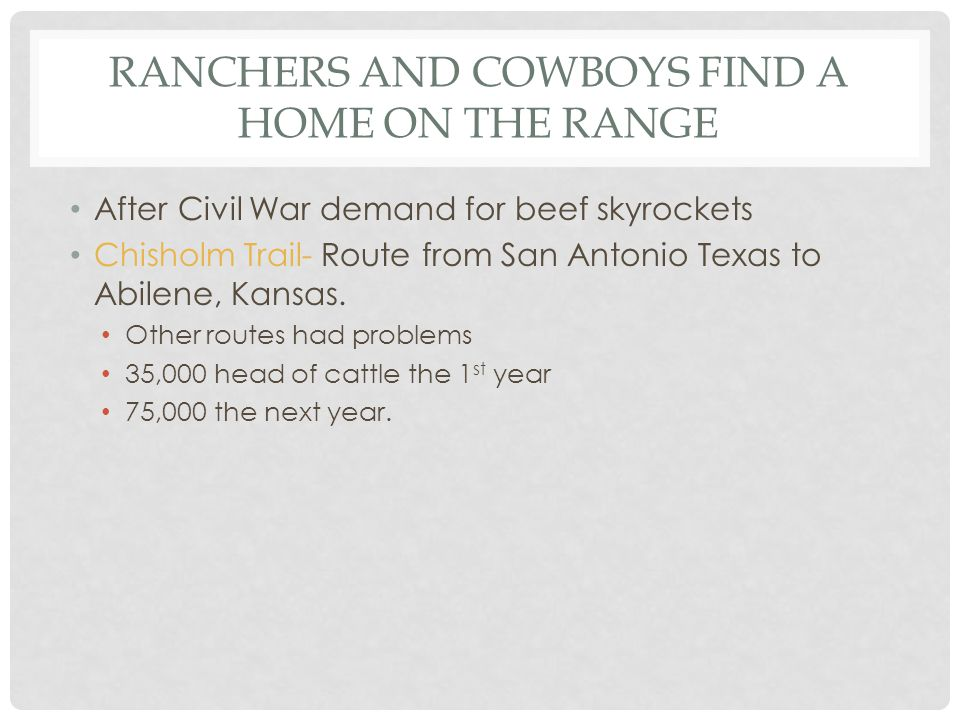 RANCHERS AND COWBOYS FIND A HOME ON THE RANGE After Civil War demand for beef skyrockets Chisholm Trail- Route from San Antonio Texas to Abilene, Kans