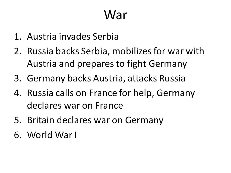 War 1.Austria invades Serbia 2.Russia backs Serbia, mobilizes for war with Austria and prepares to fight Germany 3.Germany backs Austria, attacks Russ