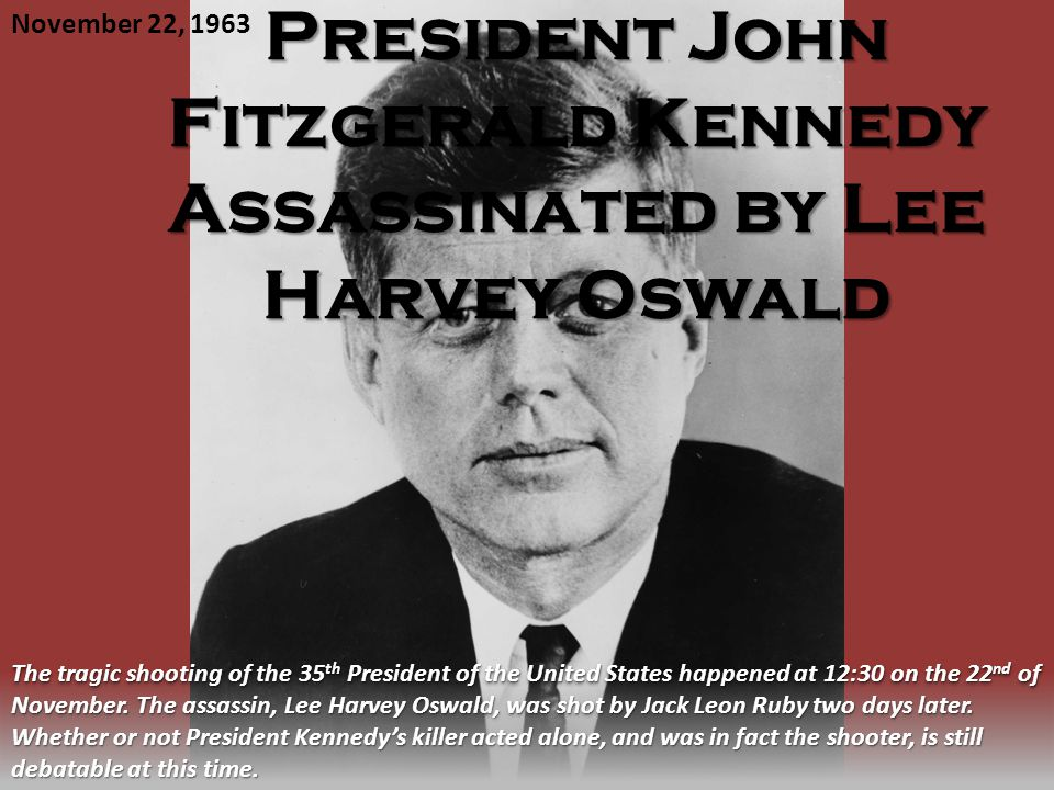 President John Fitzgerald Kennedy Assassinated by Lee Harvey Oswald November 22, 1963 The tragic shooting of the 35 th President of the United States happened at 12:30 on the 22 nd of November.
