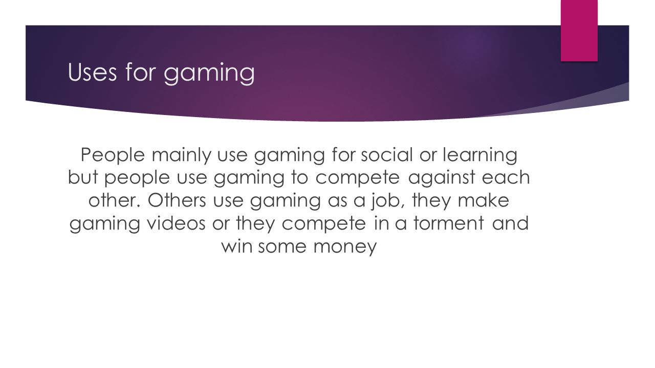 Uses for gaming People mainly use gaming for social or learning but people use gaming to compete against each other.