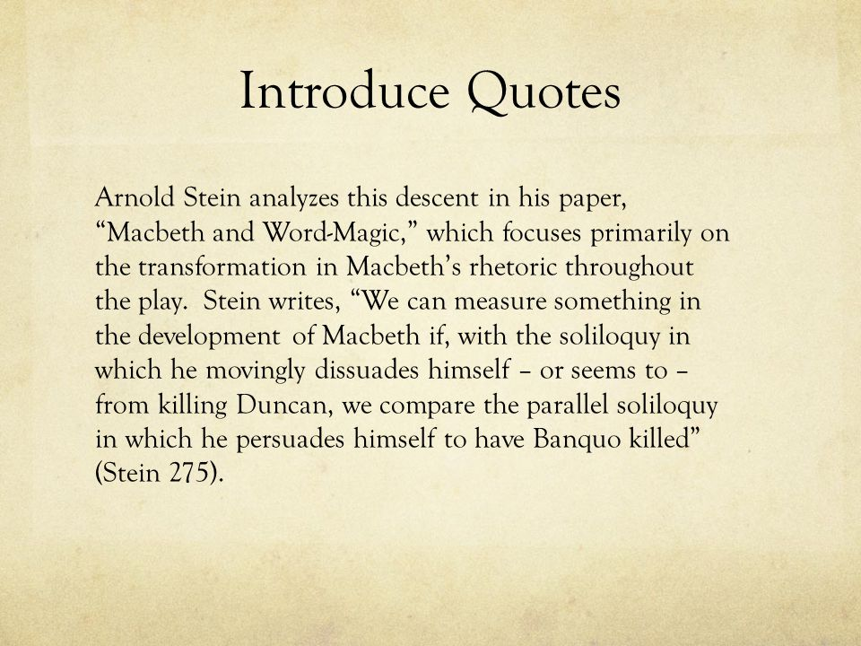 Introduce Quotes Arnold Stein analyzes this descent in his paper, Macbeth and Word-Magic, which focuses primarily on the transformation in Macbeth's rhetoric throughout the play.