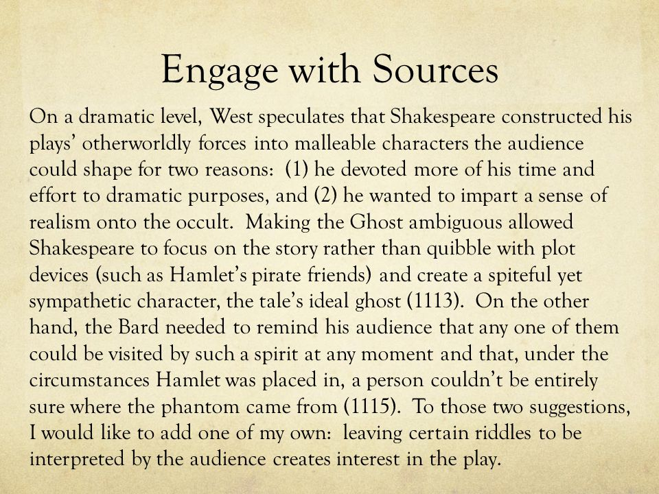 Engage with Sources On a dramatic level, West speculates that Shakespeare constructed his plays' otherworldly forces into malleable characters the audience could shape for two reasons: (1) he devoted more of his time and effort to dramatic purposes, and (2) he wanted to impart a sense of realism onto the occult.