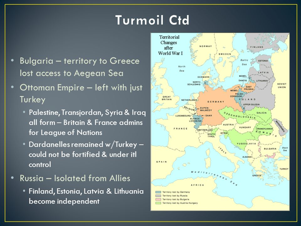 Bulgaria – territory to Greece lost access to Aegean Sea Ottoman Empire – left with just Turkey Palestine, Transjordan, Syria & Iraq all form – Britain & France admins for League of Nations Dardanelles remained w/Turkey – could not be fortified & under itl control Russia – Isolated from Allies Finland, Estonia, Latvia & Lithuania become independent