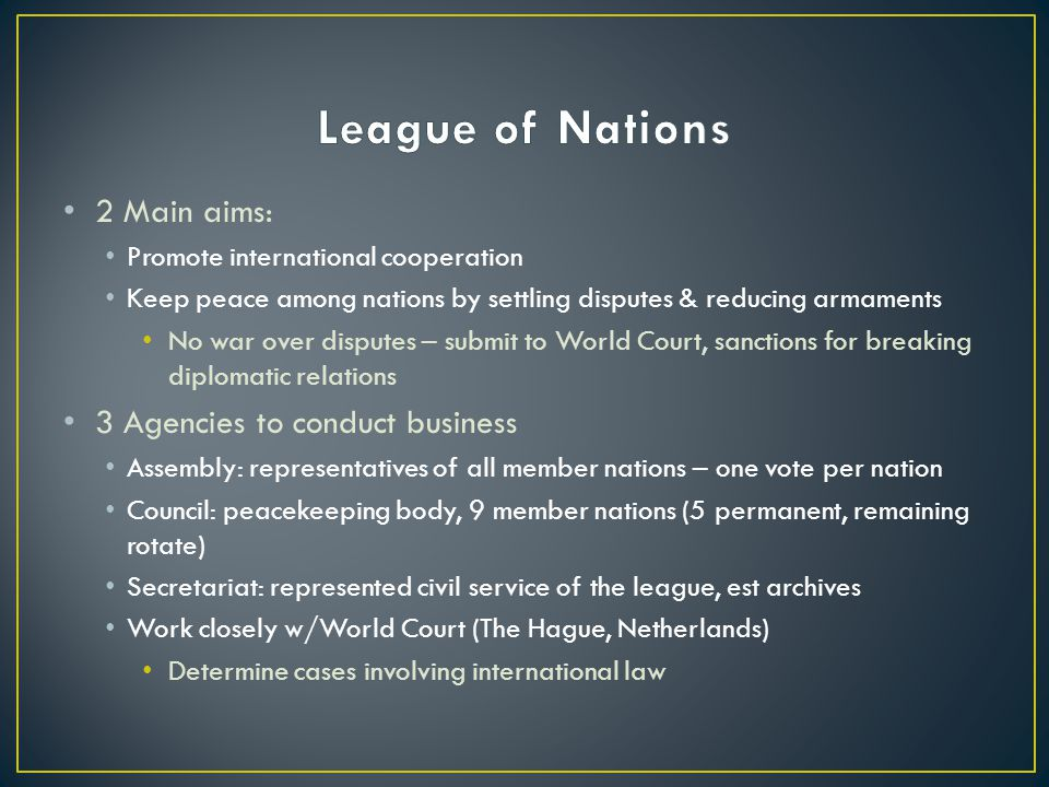 2 Main aims: Promote international cooperation Keep peace among nations by settling disputes & reducing armaments No war over disputes – submit to World Court, sanctions for breaking diplomatic relations 3 Agencies to conduct business Assembly: representatives of all member nations – one vote per nation Council: peacekeeping body, 9 member nations (5 permanent, remaining rotate) Secretariat: represented civil service of the league, est archives Work closely w/World Court (The Hague, Netherlands) Determine cases involving international law