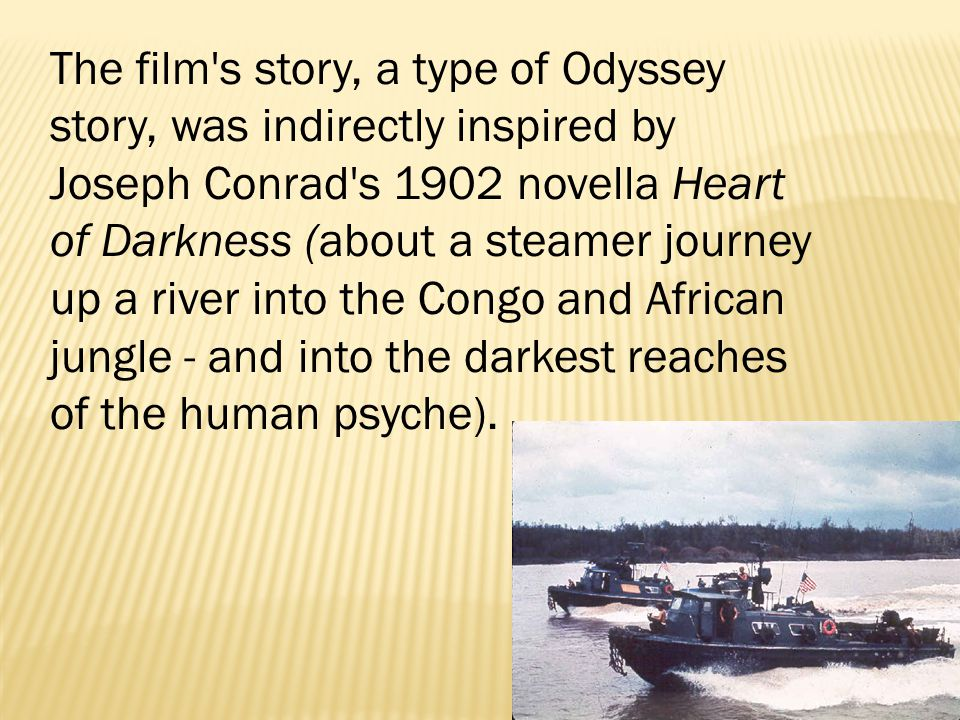 The film's story, a type of Odyssey story, was indirectly inspired by Joseph Conrad's 1902 novella Heart of Darkness (about a steamer journey up a riv