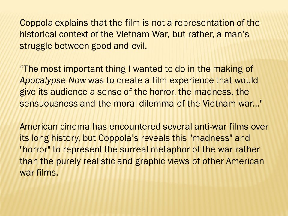 Coppola explains that the film is not a representation of the historical context of the Vietnam War, but rather, a man's struggle between good and evi