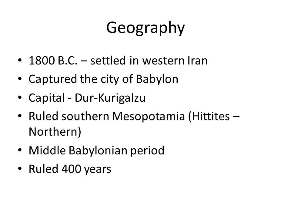 Geography 1800 B.C. – settled in western Iran Captured the city of Babylon Capital - Dur-Kurigalzu Ruled southern Mesopotamia (Hittites – Northern) Mi