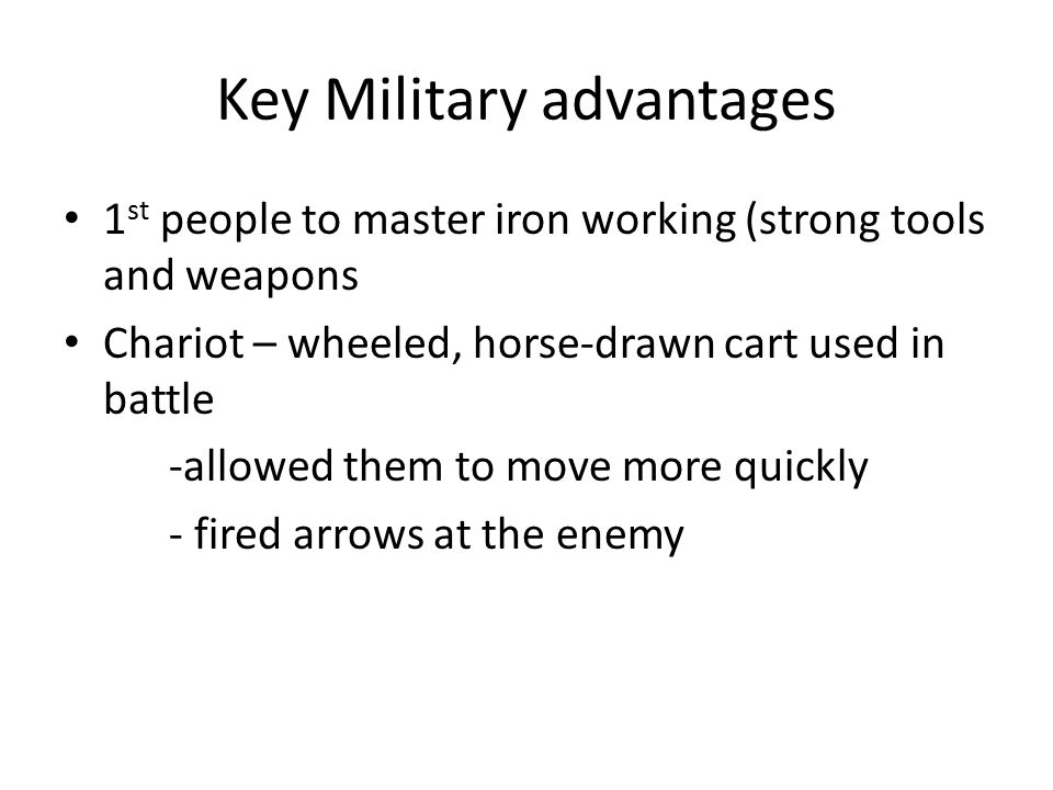 Key Military advantages 1 st people to master iron working (strong tools and weapons Chariot – wheeled, horse-drawn cart used in battle -allowed them to move more quickly - fired arrows at the enemy